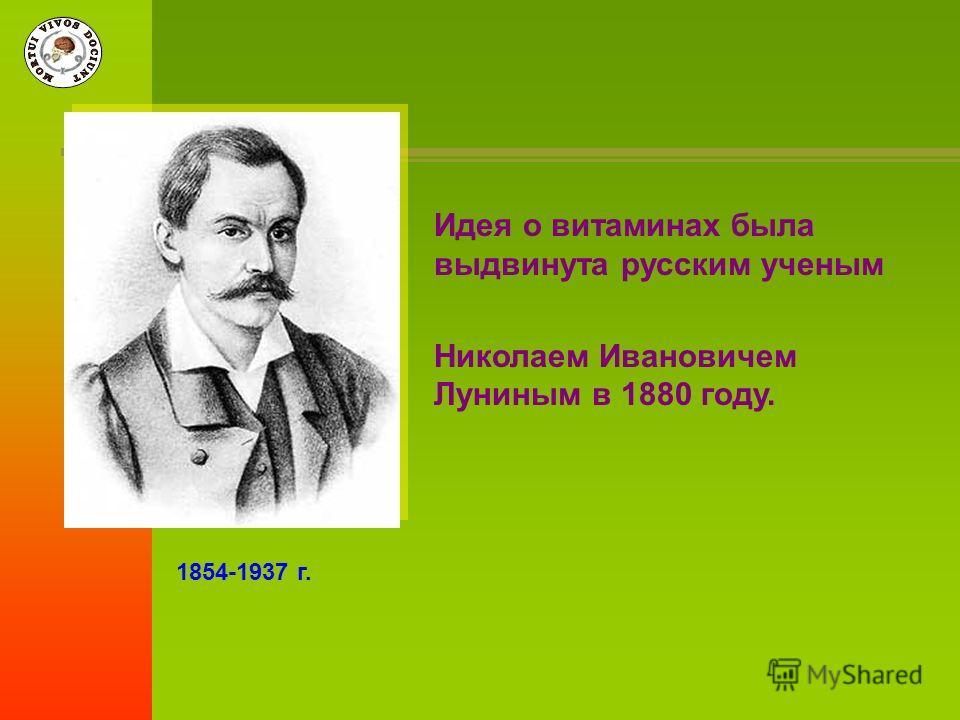 Идея о витаминах была выдвинута русским ученым Николаем Ивановичем Луниным в 1880 году. 1854-1937 г.