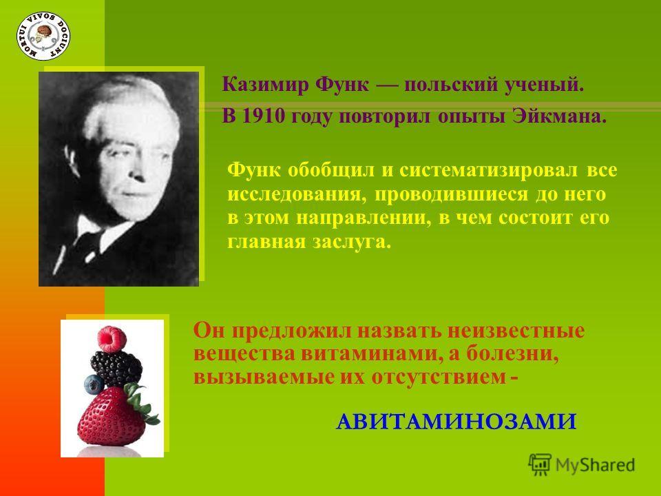 Он предложил назвать неизвестные вещества витаминами, а болезни, вызываемые их отсутствием - АВИТАМИНОЗАМИ Казимир Функ польский ученый. В 1910 году повторил опыты Эйкмана. Функ обобщил и систематизировал все исследования, проводившиеся до него в это