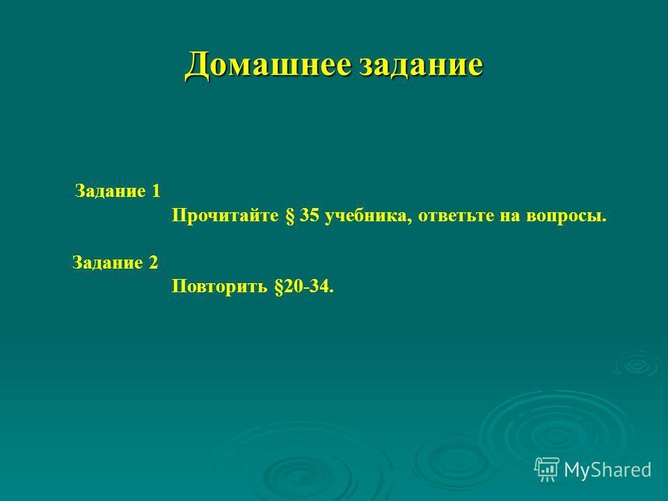 Домашнее задание Задание 1 Прочитайте § 35 учебника, ответьте на вопросы. Задание 2 Повторить §20-34.