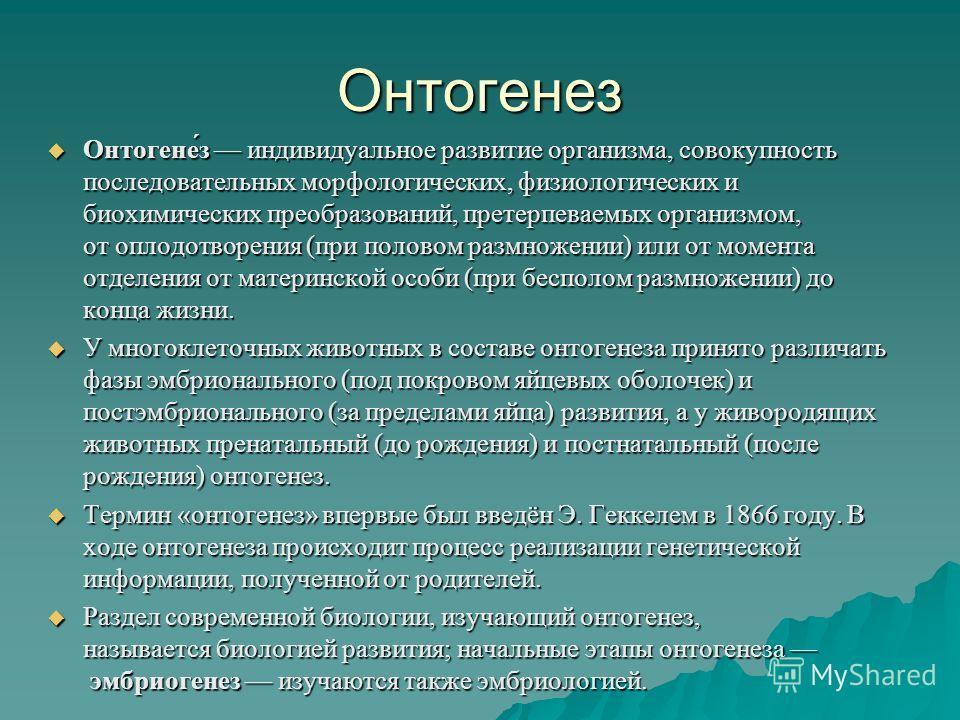 Онтогенез Онтогене́з индивидуальное развитие организма, совокупность последовательных морфологических, физиологических и биохимических преобразований, претерпеваемых организмом, от оплодотворения (при половом размножении) или от момента отделения от