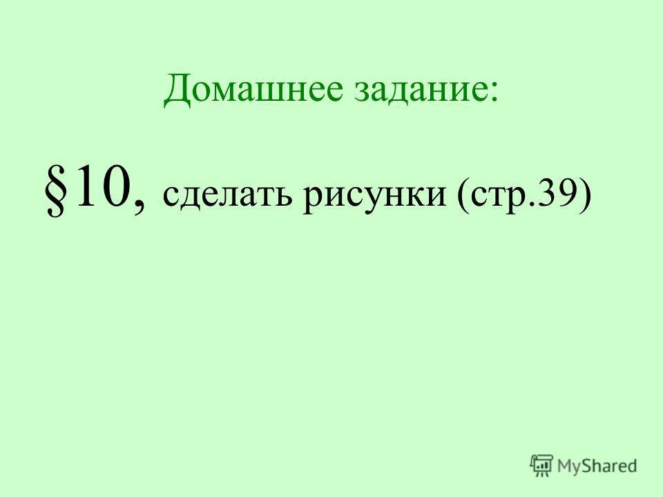 Домашнее задание: §10, сделать рисунки (стр.39)