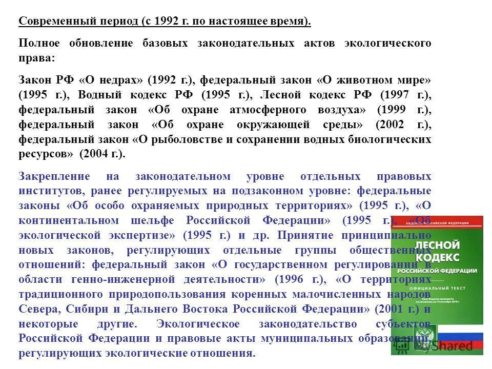 Современный период (с 1992 г. по настоящее время). Полное обновление базовых законодательных актов экологического права: Закон РФ «О недрах» (1992 г.), федеральный закон «О животном мире» (1995 г.), Водный кодекс РФ (1995 г.), Лесной кодекс РФ (1997