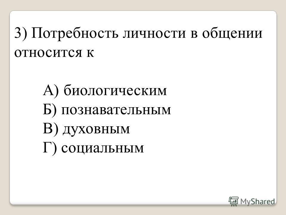 3) Потребность личности в общении относится к А) биологическим Б) познавательным В) духовным Г) социальным