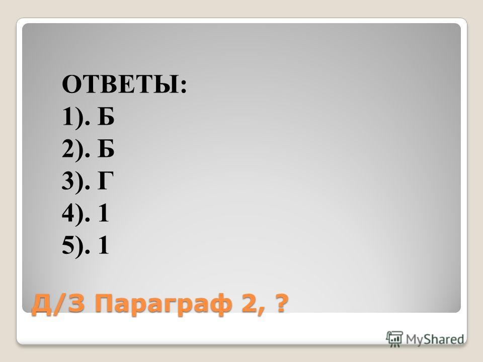 Д/З Параграф 2, ? ОТВЕТЫ: 1). Б 2). Б 3). Г 4). 1 5). 1