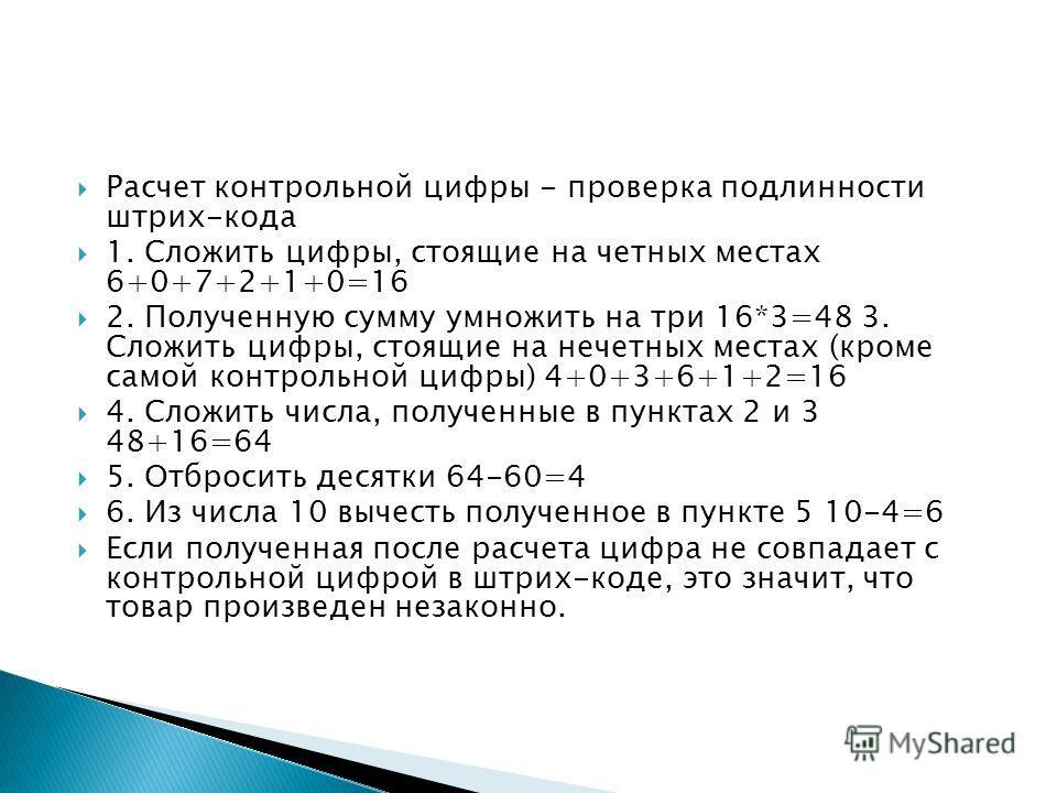 Расчет контрольной цифры - проверка подлинности штрих-кода 1. Сложить цифры, стоящие на четных местах 6+0+7+2+1+0=16 2. Полученную сумму умножить на три 16*3=48 3. Сложить цифры, стоящие на нечетных местах (кроме самой контрольной цифры) 4+0+3+6+1+2=