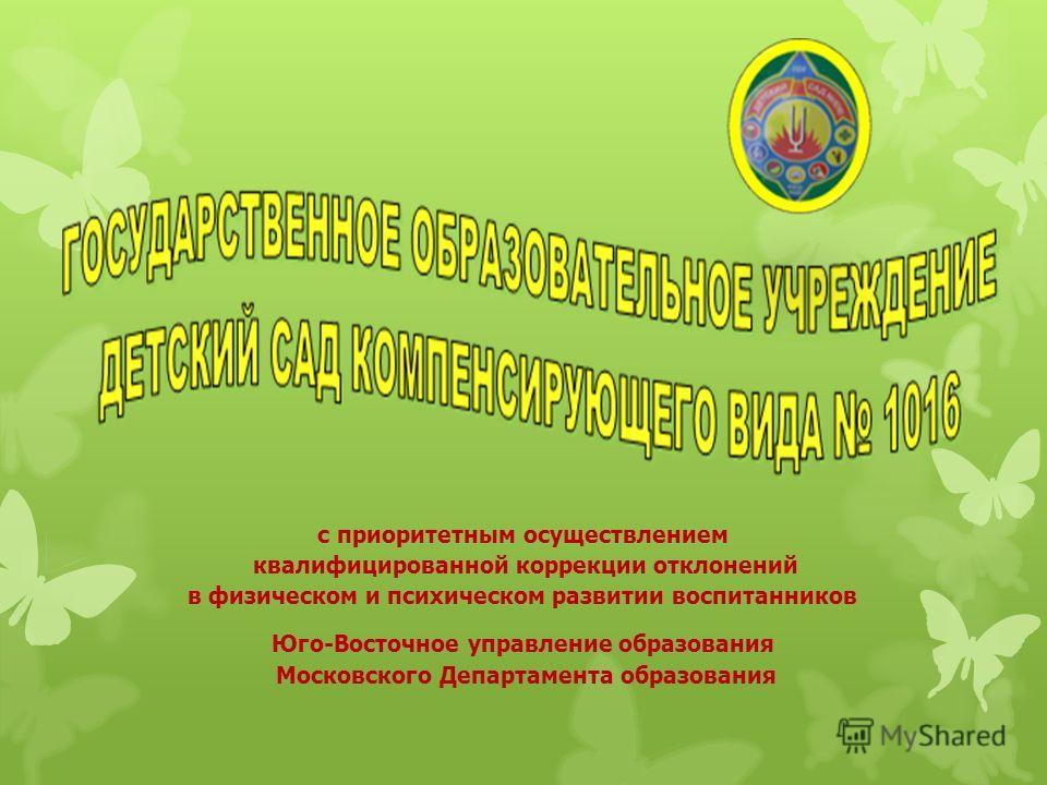 с приоритетным осуществлением квалифицированной коррекции отклонений в физическом и психическом развитии воспитанников Юго-Восточное управление образования Московского Департамента образования