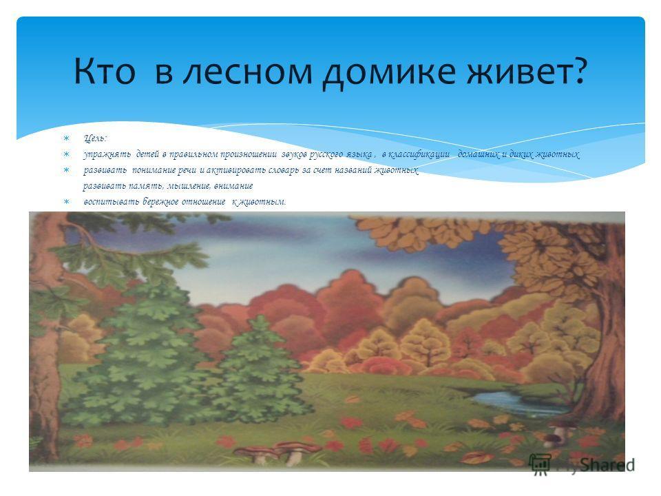 Цель: упражнять детей в правильном произношении звуков русского языка, в классификации домашних и диких животных развивать понимание речи и активировать словарь за счет названий животных развивать память, мышление, внимание воспитывать бережное отнош