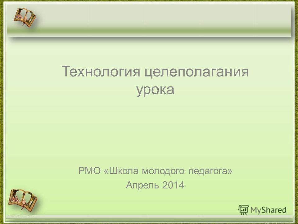 Технология целеполагания урока РМО «Школа молодого педагога» Апрель 2014 http://aida.ucoz.ru