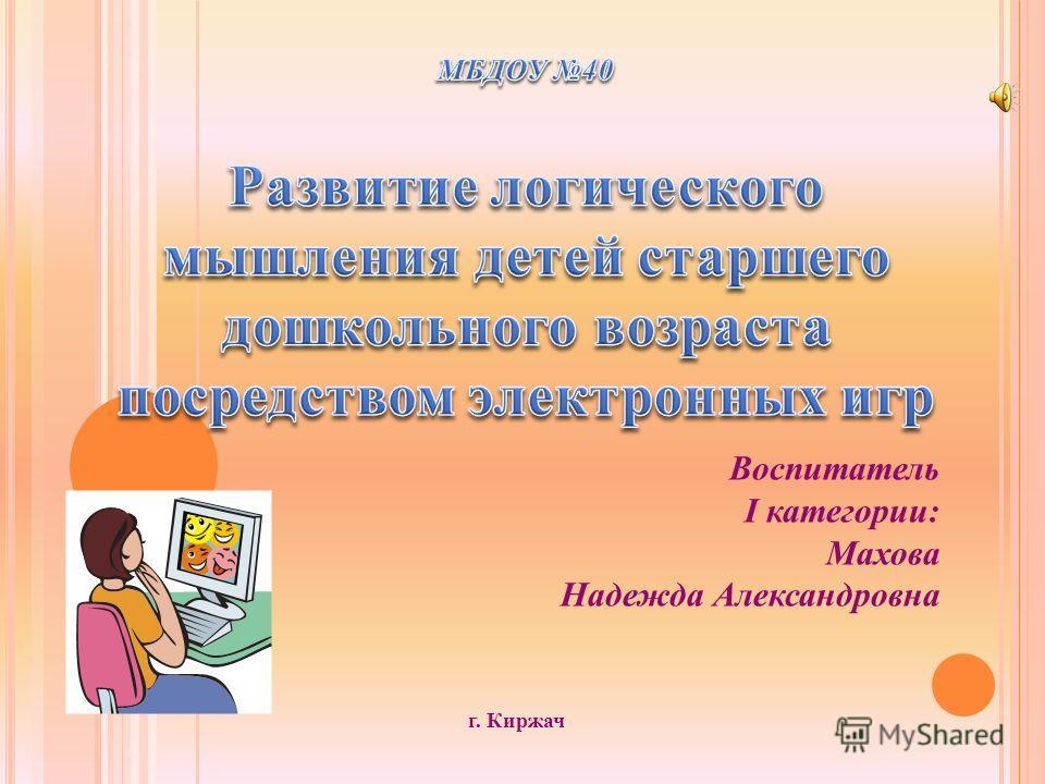 Воспитатель I категории: Махова Надежда Александровна г. Киржач