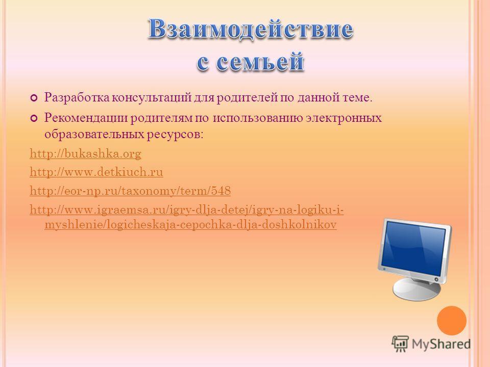 Разработка консультаций для родителей по данной теме. Рекомендации родителям по использованию электронных образовательных ресурсов: http://bukashka.org http://www.detkiuch.ru http://eor-np.ru/taxonomy/term/548 http://www.igraemsa.ru/igry-dlja-detej/i