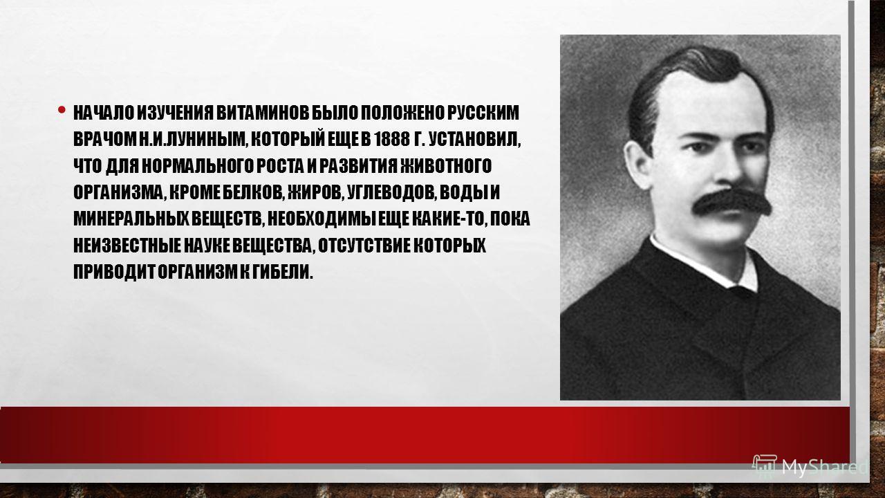 НАЧАЛО ИЗУЧЕНИЯ ВИТАМИНОВ БЫЛО ПОЛОЖЕНО РУССКИМ ВРАЧОМ Н.И.ЛУНИНЫМ, КОТОРЫЙ ЕЩЕ В 1888 Г. УСТАНОВИЛ, ЧТО ДЛЯ НОРМАЛЬНОГО РОСТА И РАЗВИТИЯ ЖИВОТНОГО ОРГАНИЗМА, КРОМЕ БЕЛКОВ, ЖИРОВ, УГЛЕВОДОВ, ВОДЫ И МИНЕРАЛЬНЫХ ВЕЩЕСТВ, НЕОБХОДИМЫ ЕЩЕ КАКИЕ-ТО, ПОКА Н