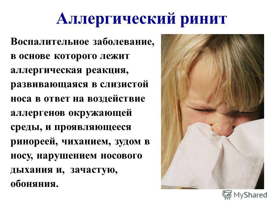 Аллергический ринит Воспалительное заболевание, в основе которого лежит аллергическая реакция, развивающаяся в слизистой носа в ответ на воздействие аллергенов окружающей среды, и проявляющееся ринореей, чиханием, зудом в носу, нарушением носового ды