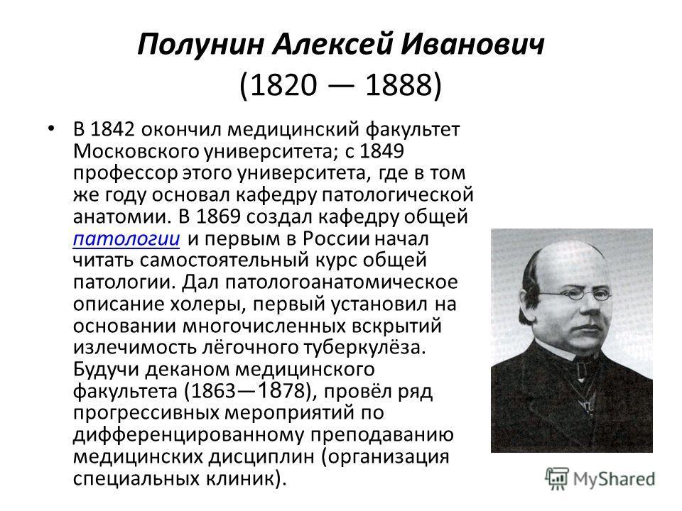 Полунин Алексей Иванович (1820 1888) В 1842 окончил медицинский факультет Московского университета; с 1849 профессор этого университета, где в том же году основал кафедру патологической анатомии. В 1869 создал кафедру общей патологии и первым в Росси