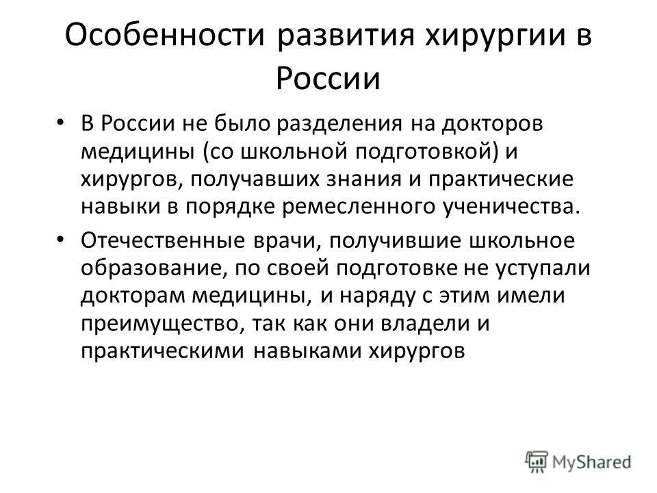 Особенности развития хирургии в России В России не было разделения на докторов медицины (со школьной подготовкой) и хирургов, получавших знания и практические навыки в порядке ремесленного ученичества. Отечественные врачи, получившие школьное образов