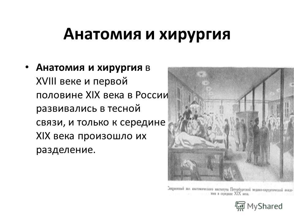 Анатомия и хирургия Анатомия и хирургия в XVIII веке и первой половине XIX века в России развивались в тесной связи, и только к середине XIX века произошло их разделение.