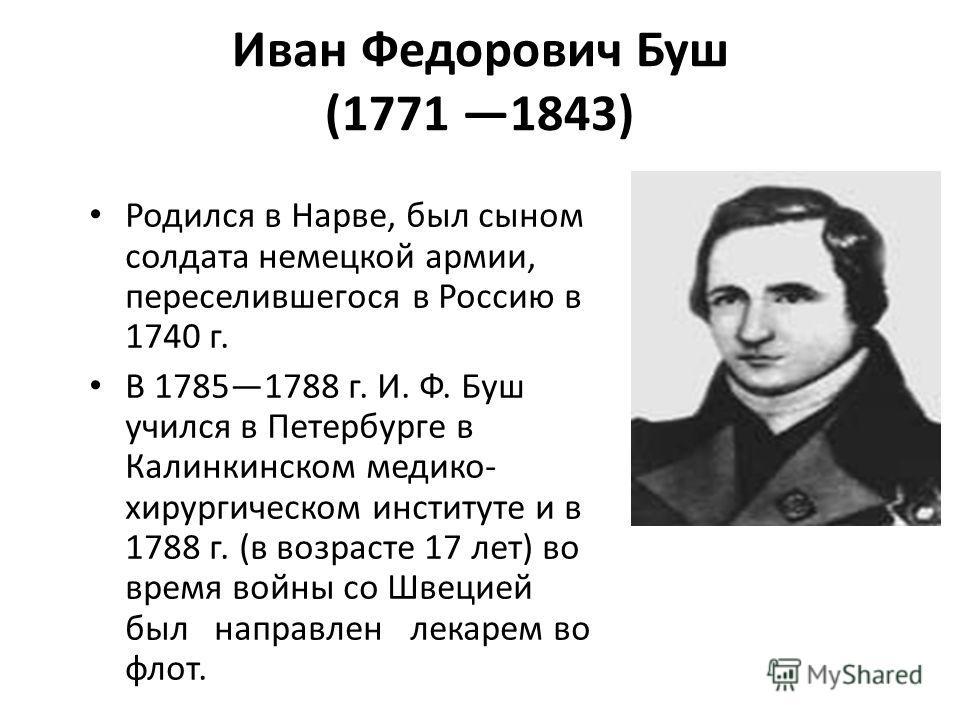 Иван Федорович Буш (1771 1843) Родился в Нарве, был сыном солдата немецкой армии, переселившегося в Россию в 1740 г. В 17851788 г. И. Ф. Буш учился в Петербурге в Калинкинском медико- хирургическом институте и в 1788 г. (в возрасте 17 лет) во время в
