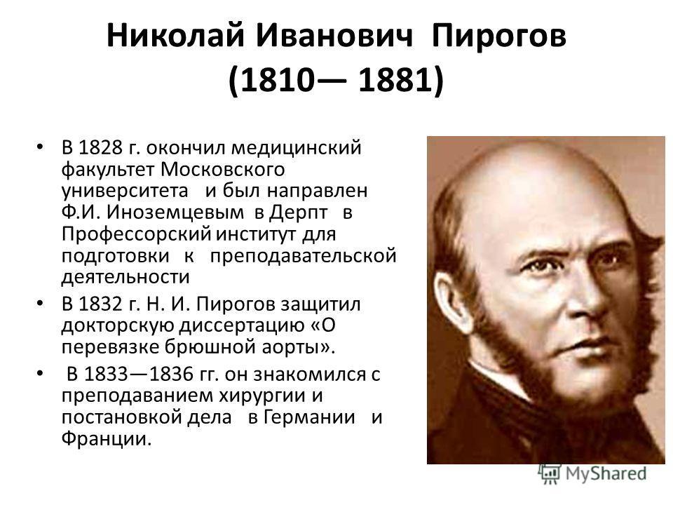 Николай Иванович Пирогов (1810 1881) В 1828 г. окончил медицинский факультет Московского университета и был направлен Ф.И. Иноземцевым в Дерпт в Профессорский институт для подготовки к преподавательской деятельности В 1832 г. Н. И. Пирогов защитил до