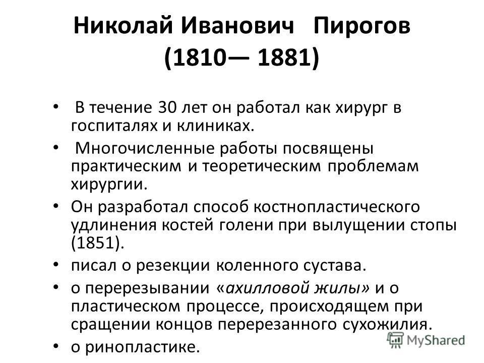 Николай Иванович Пирогов (1810 1881) В течение 30 лет он работал как хирург в госпиталях и клиниках. Многочисленные работы посвящены практическим и теоретическим проблемам хирургии. Он разработал способ костнопластического удлинения костей голени при
