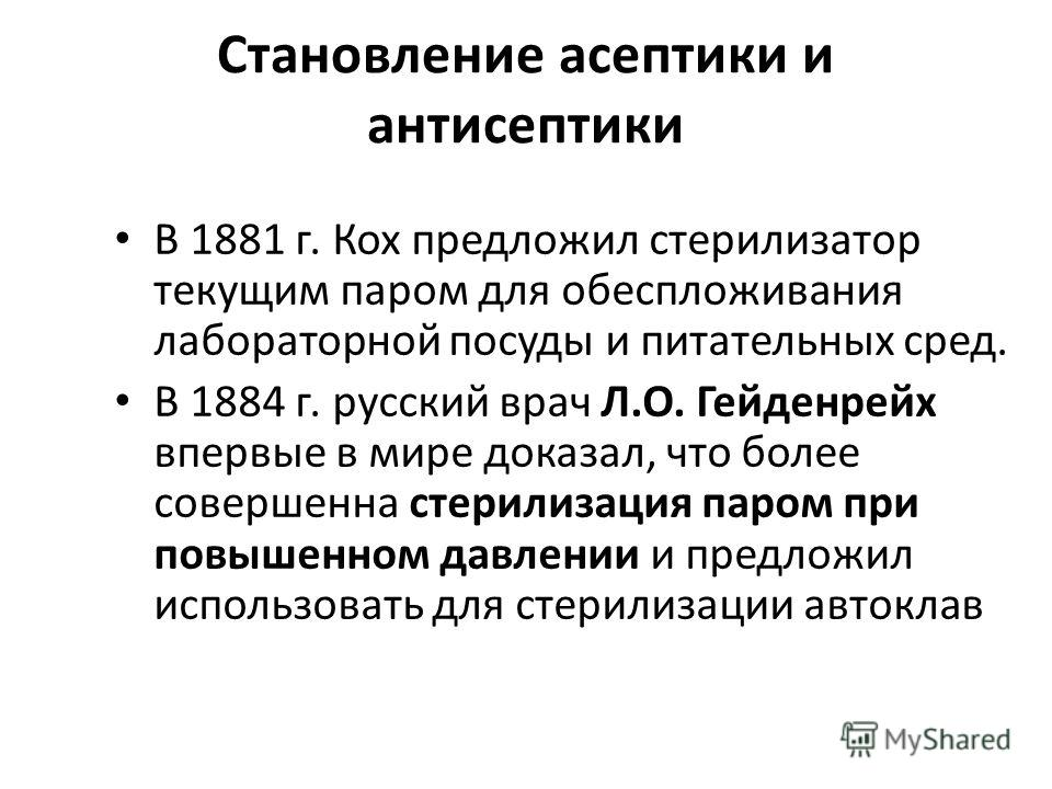 Становление асептики и антисептики В 1881 г. Кох предложил стерилизатор текущим паром для обеспложивания лабораторной посуды и питательных сред. В 1884 г. русский врач Л.О. Гейденрейх впервые в мире доказал, что более совершенна стерилизация паром пр