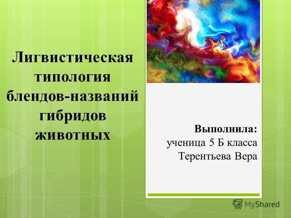 Лигвистическая типология блендов-названий гибридов животных Выполнила: ученица 5 Б класса Терентьева Вера
