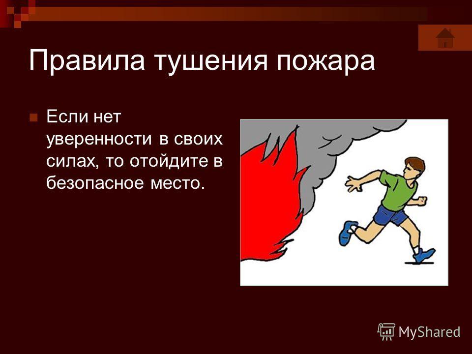 Правила тушения пожара Если нет уверенности в своих силах, то отойдите в безопасное место.
