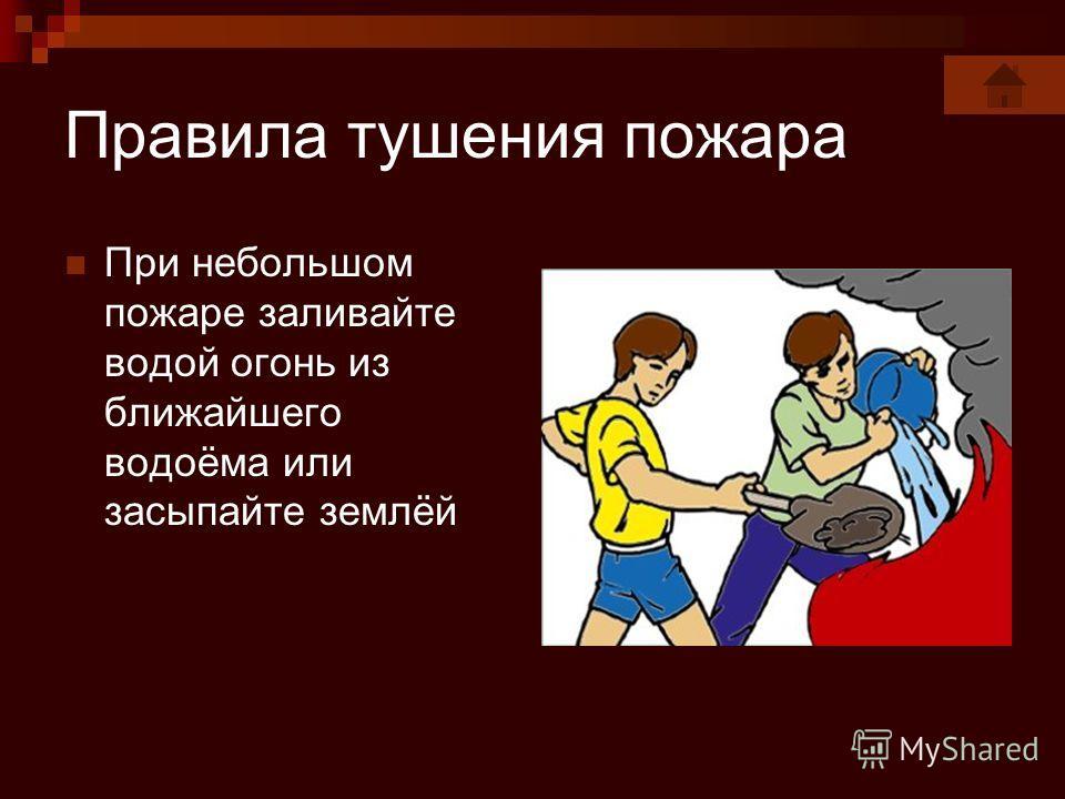 Правила тушения пожара При небольшом пожаре заливайте водой огонь из ближайшего водоёма или засыпайте землёй