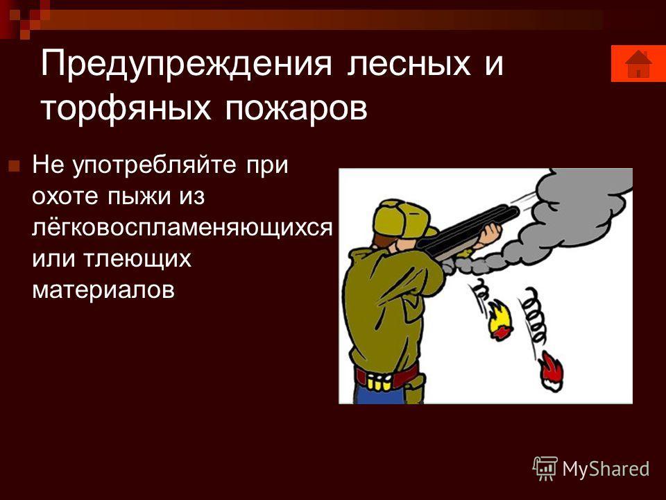 Предупреждения лесных и торфяных пожаров Не употребляйте при охоте пыжи из лёгковоспламеняющихся или тлеющих материалов