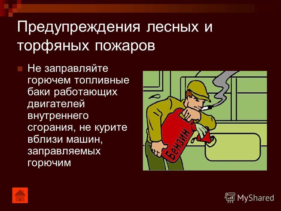 Предупреждения лесных и торфяных пожаров Не заправляйте горючем топливные баки работающих двигателей внутреннего сгорания, не курите вблизи машин, заправляемых горючим