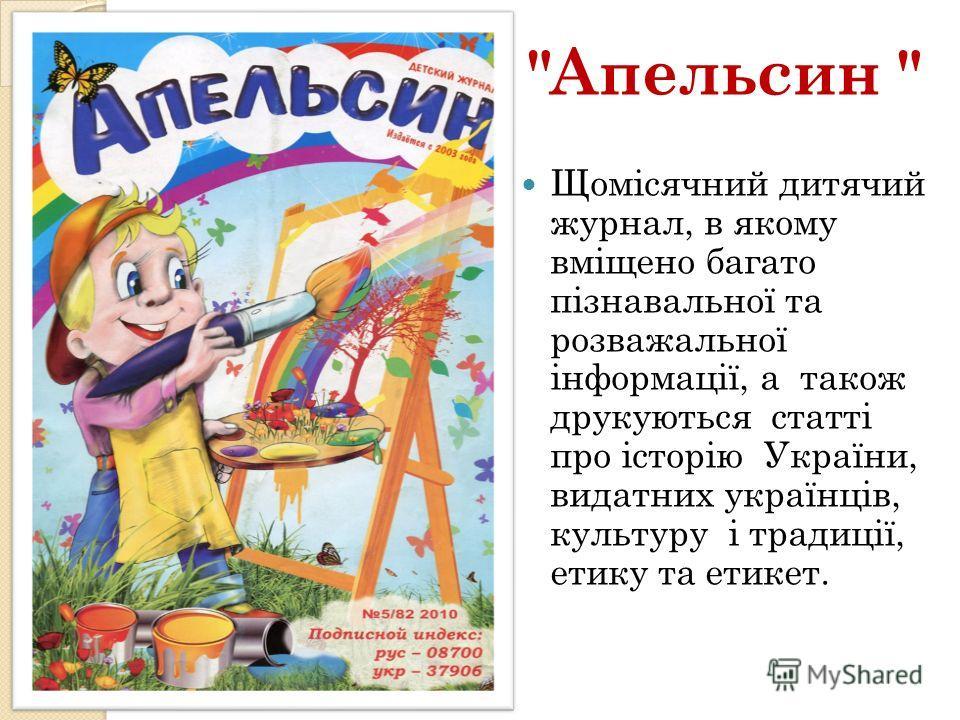 Апельсин  Щомісячний дитячий журнал, в якому вміщено багато пізнавальної та розважальної інформації, а також друкуються статті про історію України, видатних українців, культуру і традиції, етику та етикет.