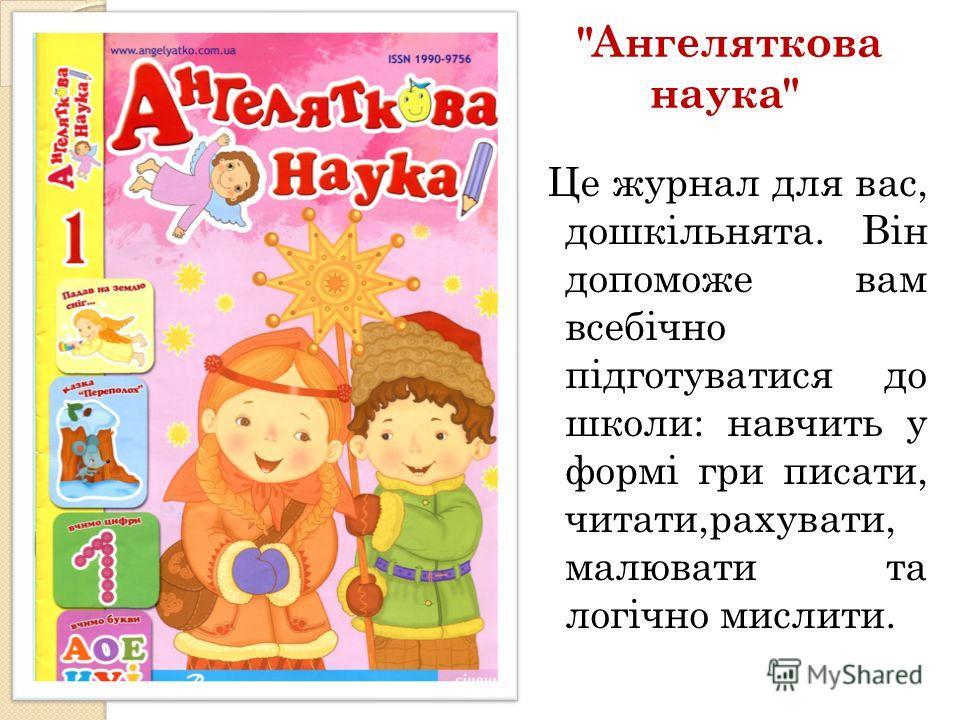 Ангеляткова наука Це журнал для вас, дошкільнята. Він допоможе вам всебічно підготуватися до школи: навчить у формі гри писати, читати,рахувати, малювати та логічно мислити.