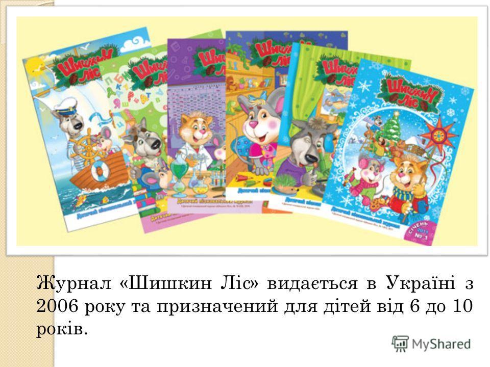 Журнал «Шишкин Ліс» видається в Україні з 2006 року та призначений для дітей від 6 до 10 років.