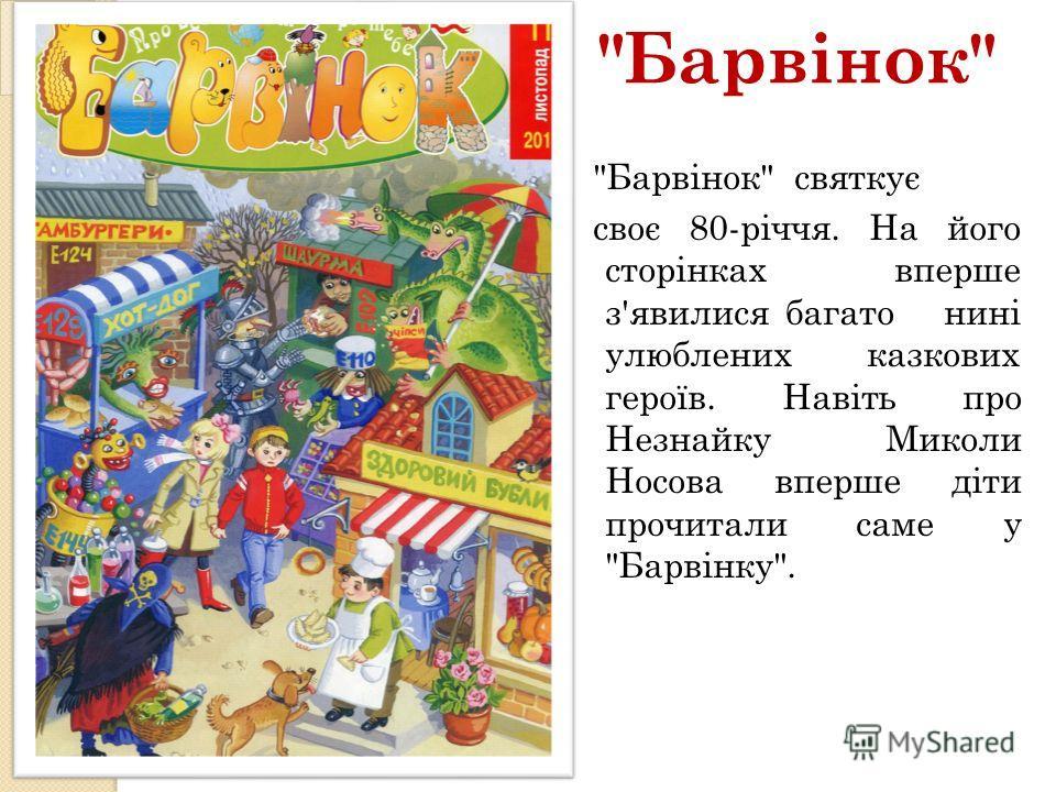 Барвінок Барвінок святкує своє 80-річчя. На його сторінках вперше з'явилися багато нині улюблених казкових героїв. Навіть про Незнайку Миколи Носова вперше діти прочитали саме у Барвінку.