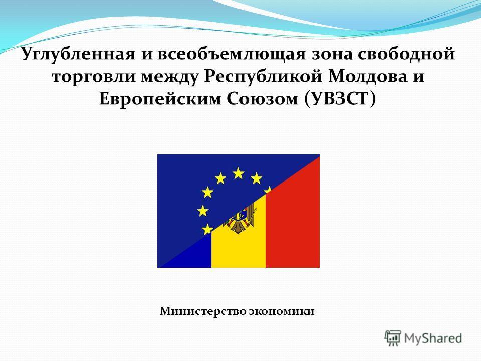 Углубленная и всеобъемлющая зона свободной торговли между Республикой Молдова и Европейским Союзом (УВЗСТ) Министерство экономики