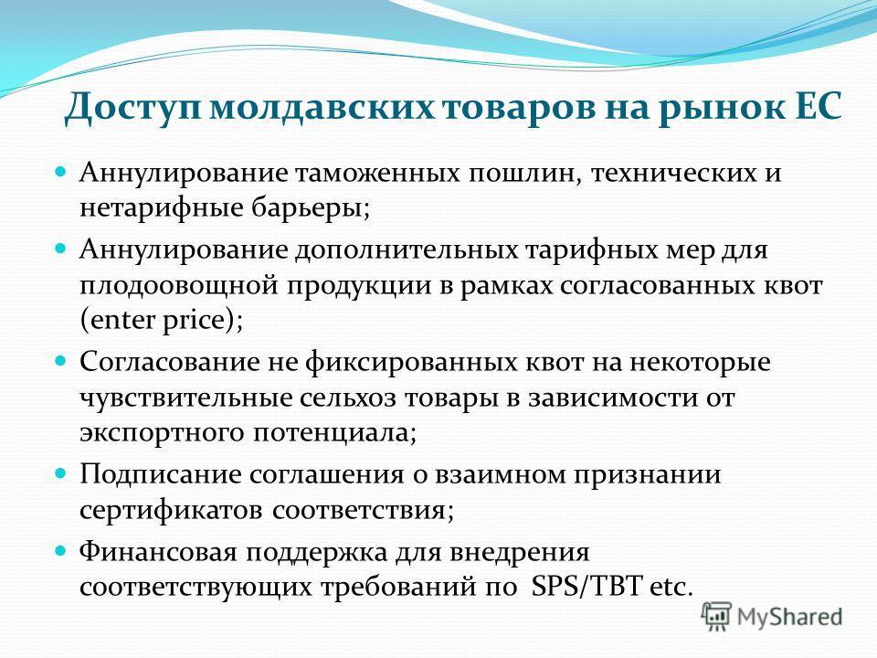 Доступ молдавских товаров на рынок ЕС Аннулирование таможенных пошлин, технических и нетарифные барьеры; Аннулирование дополнительных тарифных мер для плодоовощной продукции в рамках согласованных квот (enter price); Согласование не фиксированных кво