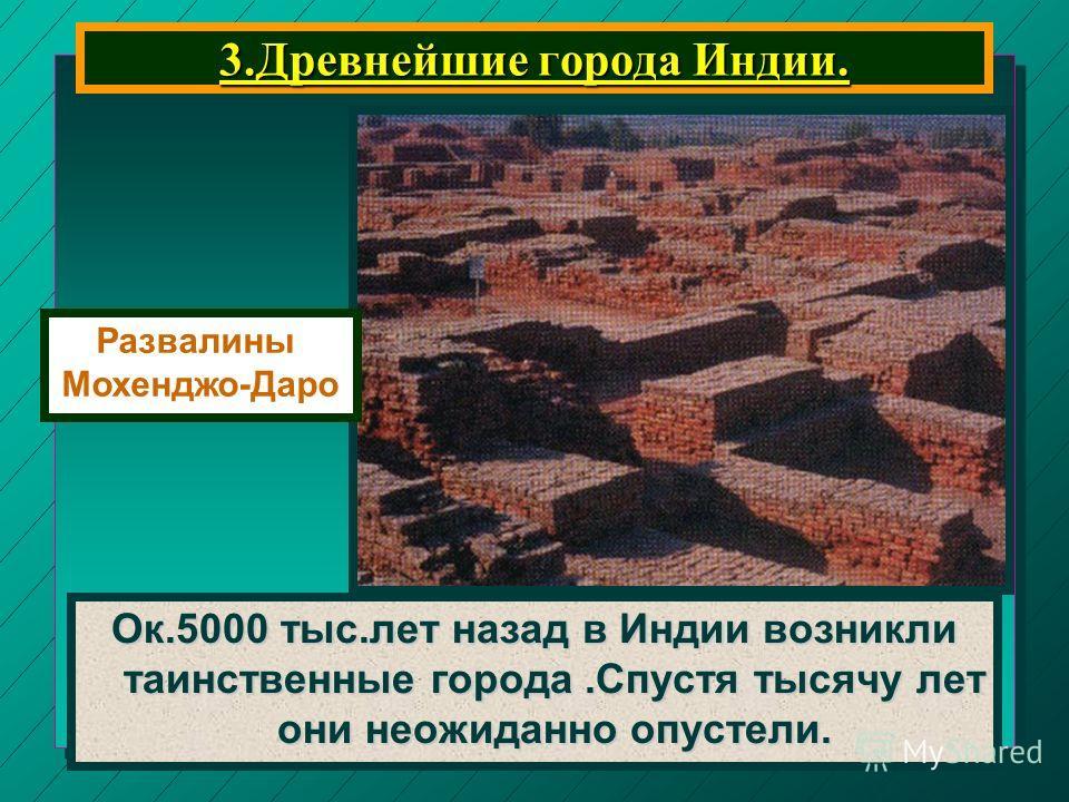 3. Древнейшие города Индии. Ок.5000 тыс.лет назад в Индии возникли таинственные города.Спустя тысячу лет они неожиданно опустели. Развалины Мохенджо-Даро