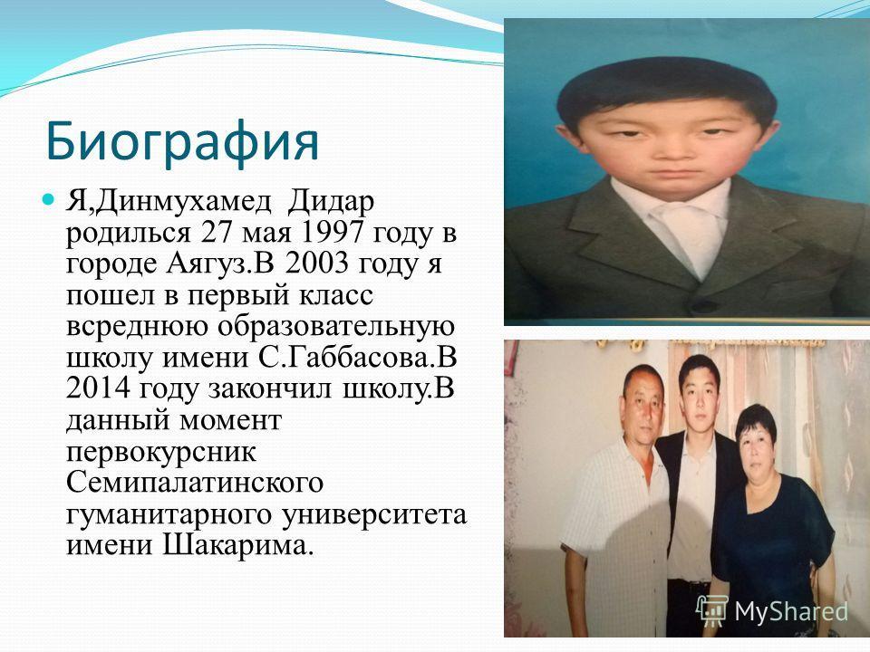 Биография Я,Динмухамед Дидар родилься 27 мая 1997 году в городе Аягуз.В 2003 году я пошел в первый класс всреднюю образовательную школу имени С.Габбасова.В 2014 году закончил школу.В данный момент первокурсник Семипалатинского гуманитарного университ