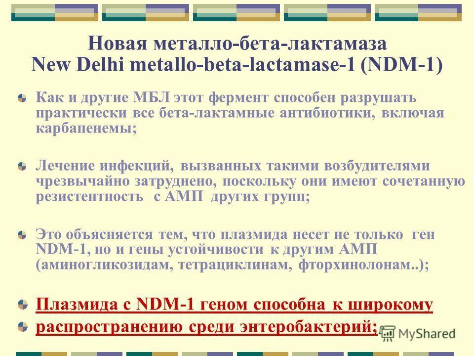 Новая металло-бета-лактамаза New Delhi metallo-beta-lactamase-1 (NDM-1) Как и другие МБЛ этот фермент способен разрушать практически все бета-лактамные антибиотики, включая карбапенемы; Лечение инфекций, вызванных такими возбудителями чрезвычайно зат