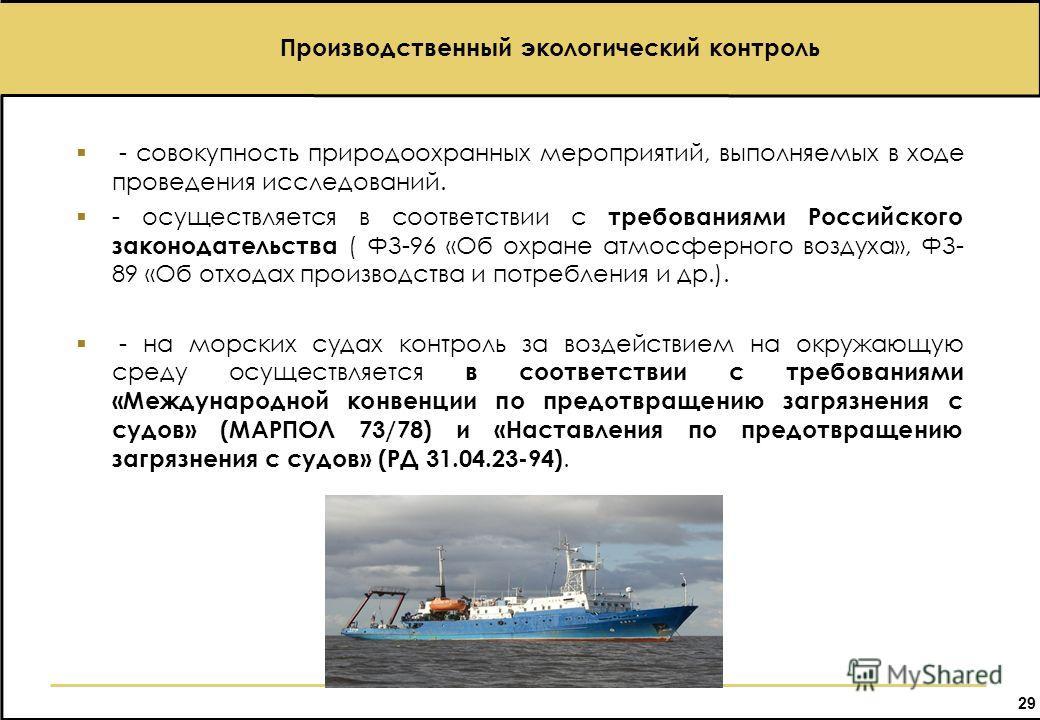29 Производственный экологический контроль - совокупность природоохранных мероприятий, выполняемых в ходе проведения исследований. - осуществляется в соответствии с требованиями Российского законодательства ( ФЗ-96 «Об охране атмосферного воздуха», Ф