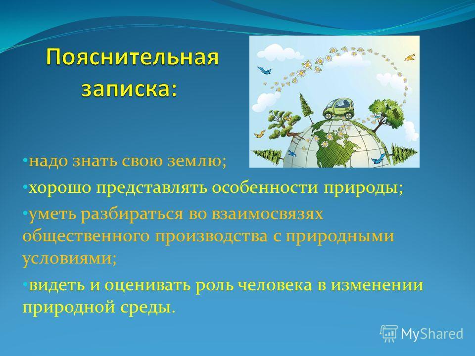 надо знать свою землю; хорошо представлять особенности природы; уметь разбираться во взаимосвязях общественного производства с природными условиями; видеть и оценивать роль человека в изменении природной среды.