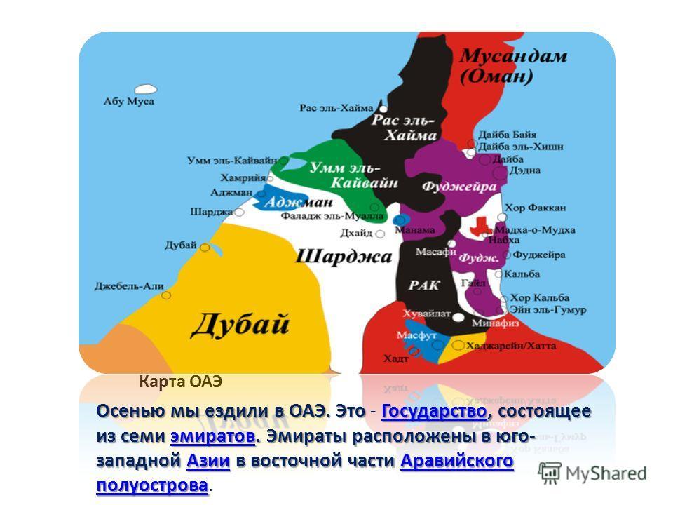 Карта ОАЭ Осенью мы ездили в ОАЭ. Это Государство, состоящее из семи эмиратов. Эмираты расположены в юго- западной Азии в восточной части Аравийского полуострова Осенью мы ездили в ОАЭ. Это - Государство, состоящее из семи эмиратов. Эмираты расположе