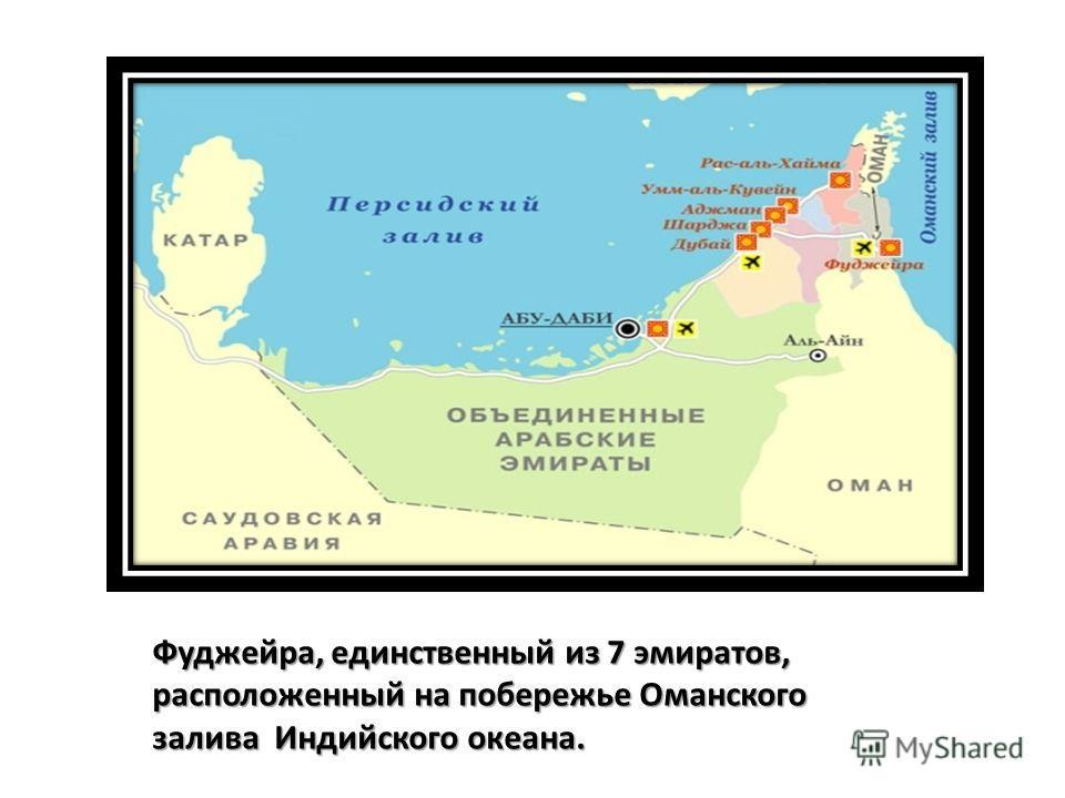 Фуджейра, единственный из 7 эмиратов, расположенный на побережье Оманского залива Индийского океана.