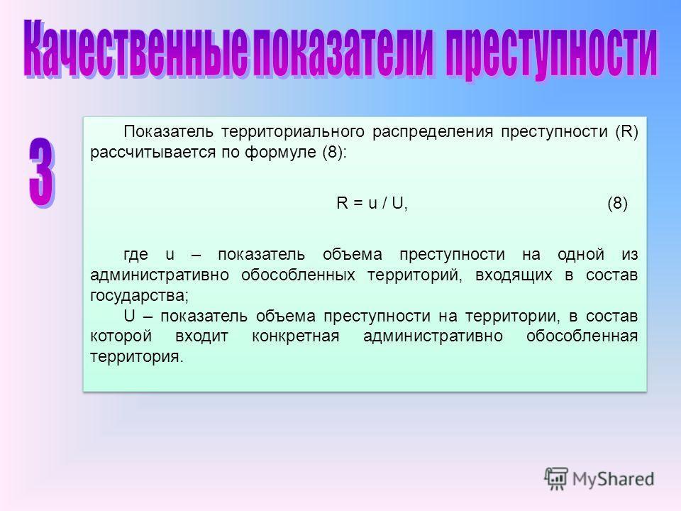 Показатель территориального распределения преступности (R) рассчитывается по формуле (8): R = u / U, (8) где u – показатель объема преступности на одной из административно обособленных территорий, входящих в состав государства; U – показатель объема