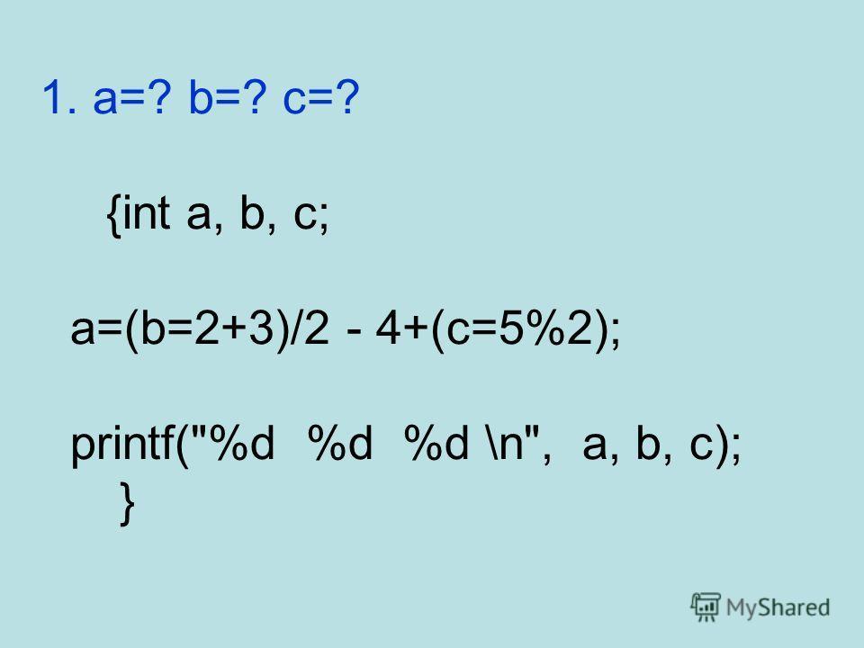 1. a=? b=? c=? {int a, b, c; a=(b=2+3)/2 - 4+(c=5%2); printf(%d %d %d \n, a, b, c); }