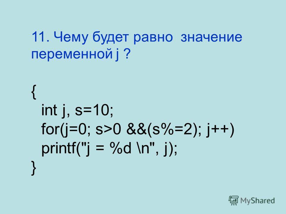 11. Чему будет равно значение переменной j ? { int j, s=10; for(j=0; s>0 &&(s%=2); j++) printf(j = %d \n, j); }