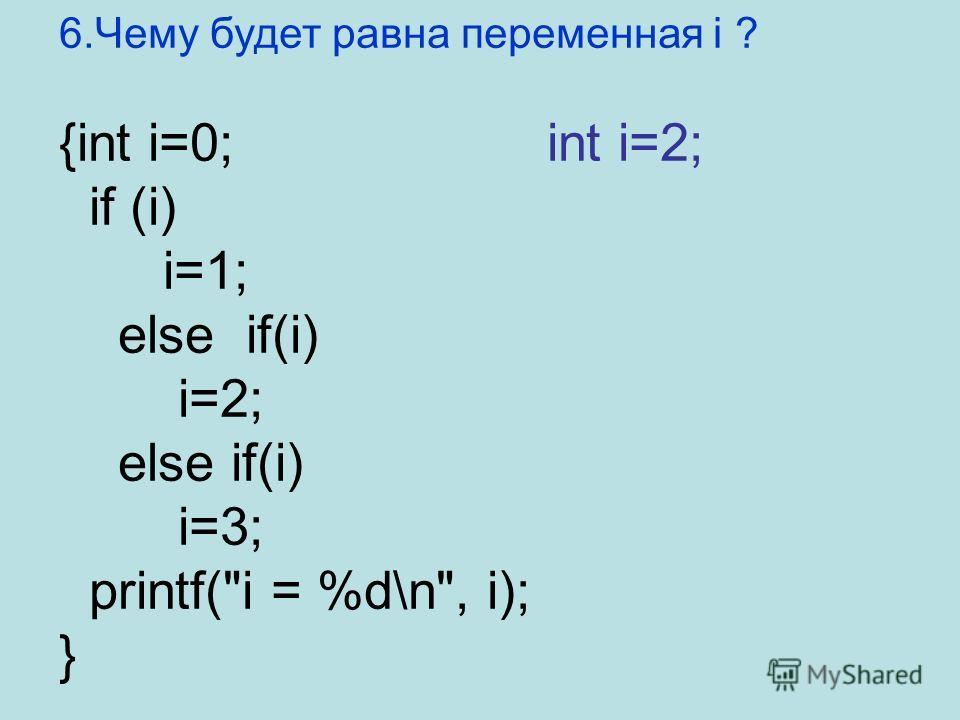 6. Чему будет равна переменная i ? {int i=0; int i=2; if (i) i=1; else if(i) i=2; else if(i) i=3; printf(i = %d\n, i); }