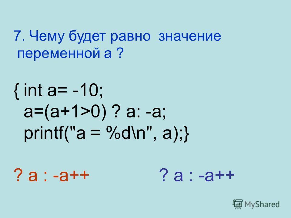 7. Чему будет равно значение переменной a ? {int a= -10; a=(a+1>0) ? a: -a; printf(a = %d\n, a);} ? a : -a++? a : -a++