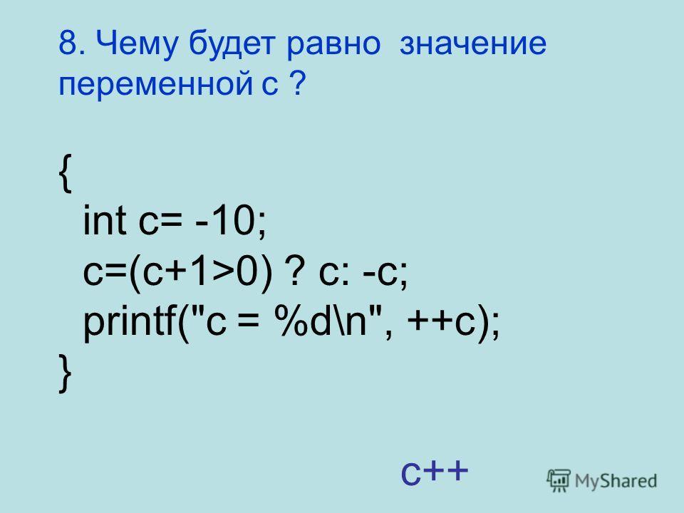 8. Чему будет равно значение переменной c ? { int c= -10; c=(c+1>0) ? c: -c; printf(c = %d\n, ++c); } c++