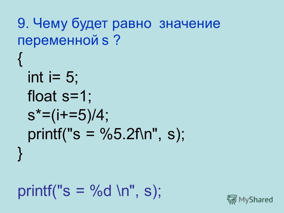 9. Чему будет равно значение переменной s ? { int i= 5; float s=1; s*=(i+=5)/4; printf(s = %5.2f\n, s); } printf(s = %d \n, s);