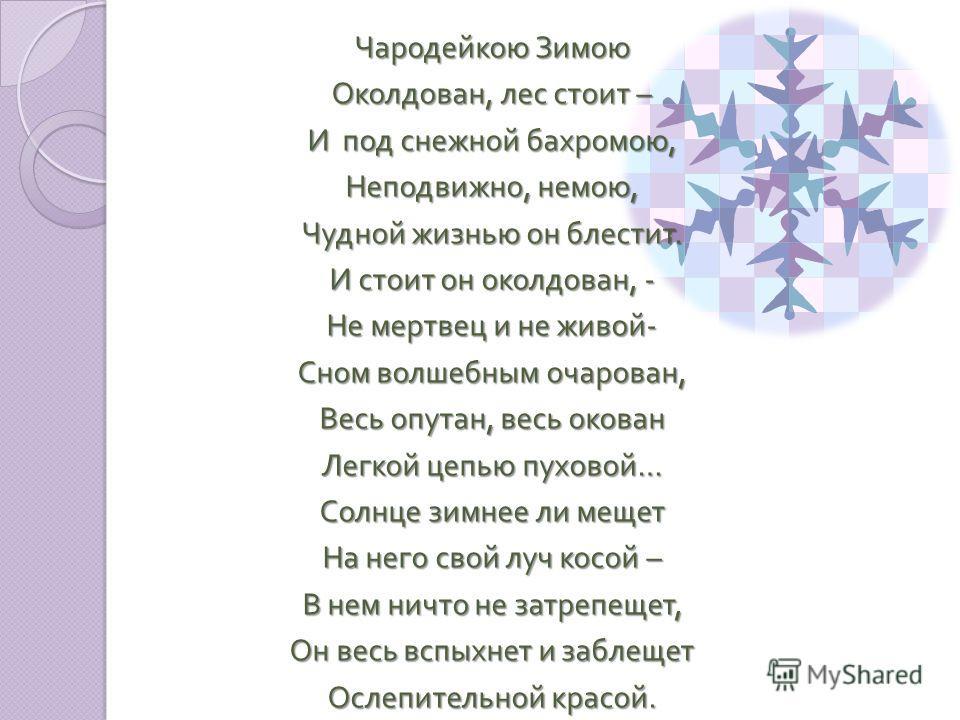 Чародейкою Зимою Околдован, лес стоит – И под снежной бахромою, Неподвижно, немою, Чудной жизнью он блестит. И стоит он околдован, - Не мертвец и не живой - Сном волшебным очарован, Весь опутан, весь окован Легкой цепью пуховой … Солнце зимнее ли мещ