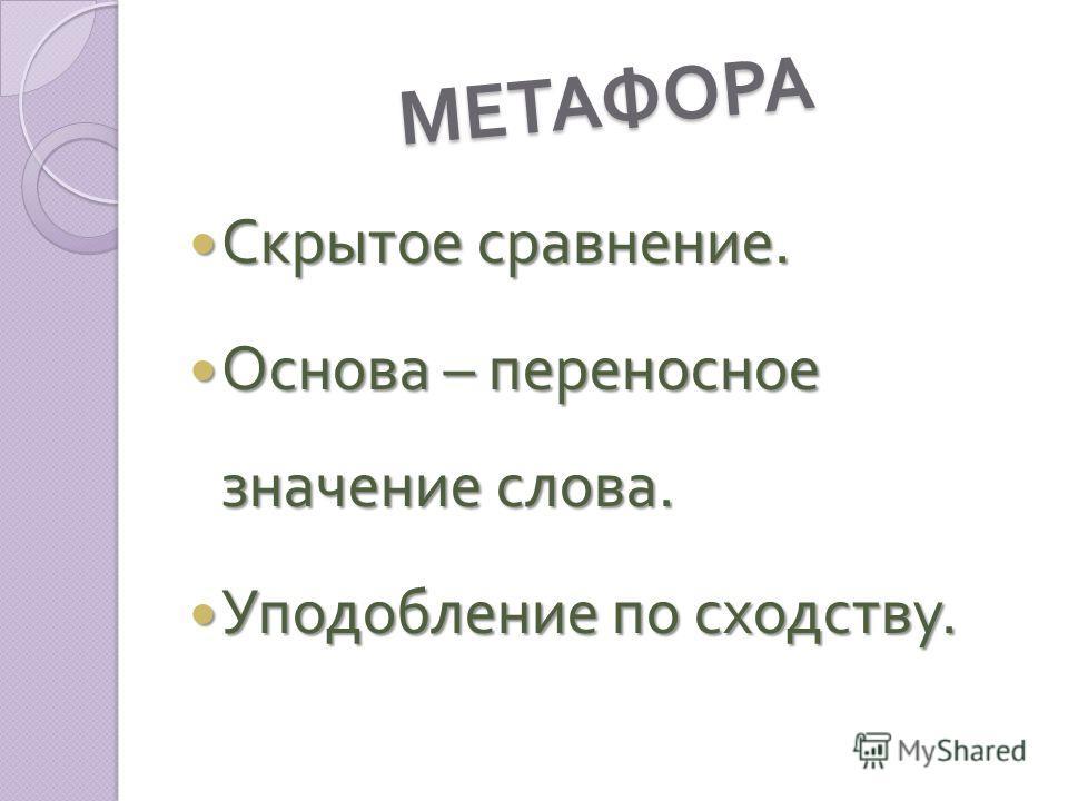МЕТАФОРА Скрытое сравнение. Скрытое сравнение. Основа – переносное значение слова. Основа – переносное значение слова. Уподобление по сходству. Уподобление по сходству.